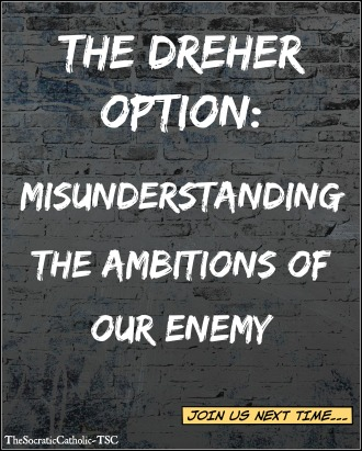 The Dreher Option - Misunderstanding the Ambitions of Our Enemy