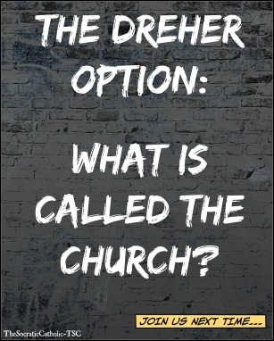 The Dreher Option - What is Called the Church?